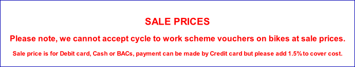 SALE PRICES Please note, we cannot accept cycle to work scheme vouchers on bikes at sale prices. Sale price is for Debit card, Cash or BACs, payment can be made by Credit card but please add 1.5% to cover cost.